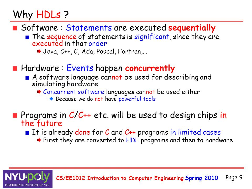 Spring 2010 CS/EE1012 Introduction to Computer Engineering Page 9 Why HDLs ? Software : Statements are executed sequentially The sequence of statement