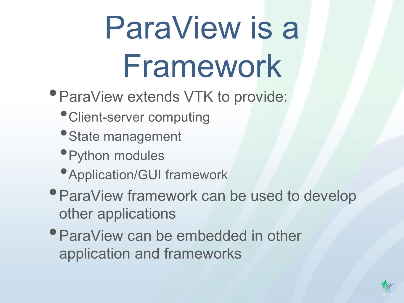 ParaView is a Framework ParaView extends VTK to provide: Client-server computing State management Python modules Application/GUI framework ParaView framework can be used to develop other applications ParaView can be embedded in other application and frameworks