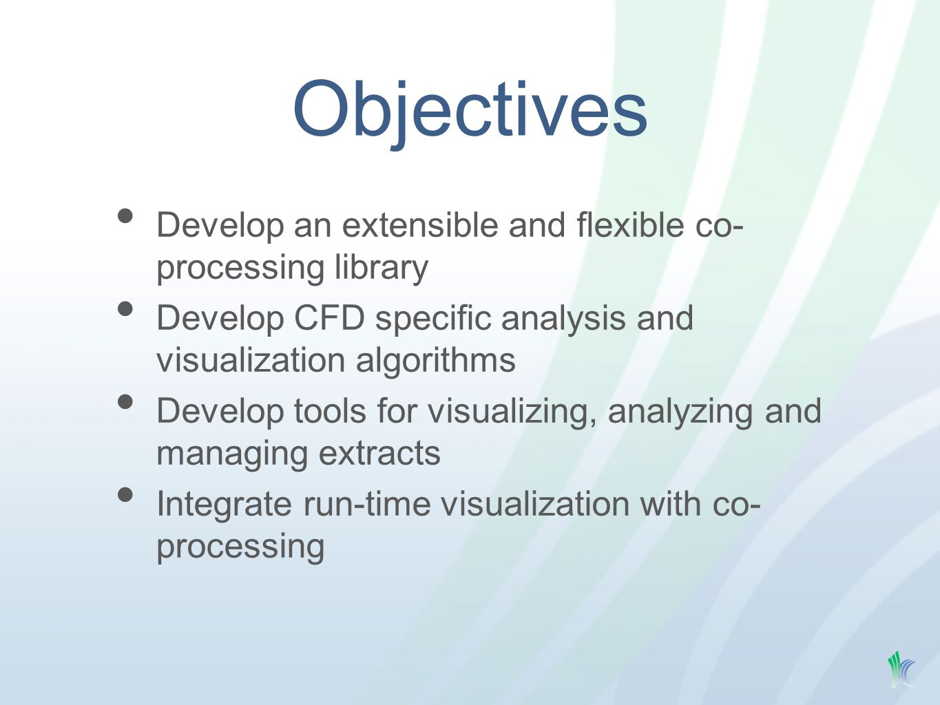Objectives Develop an extensible and flexible co- processing library Develop CFD specific analysis and visualization algorithms Develop tools for visualizing, analyzing and managing extracts Integrate run-time visualization with co- processing