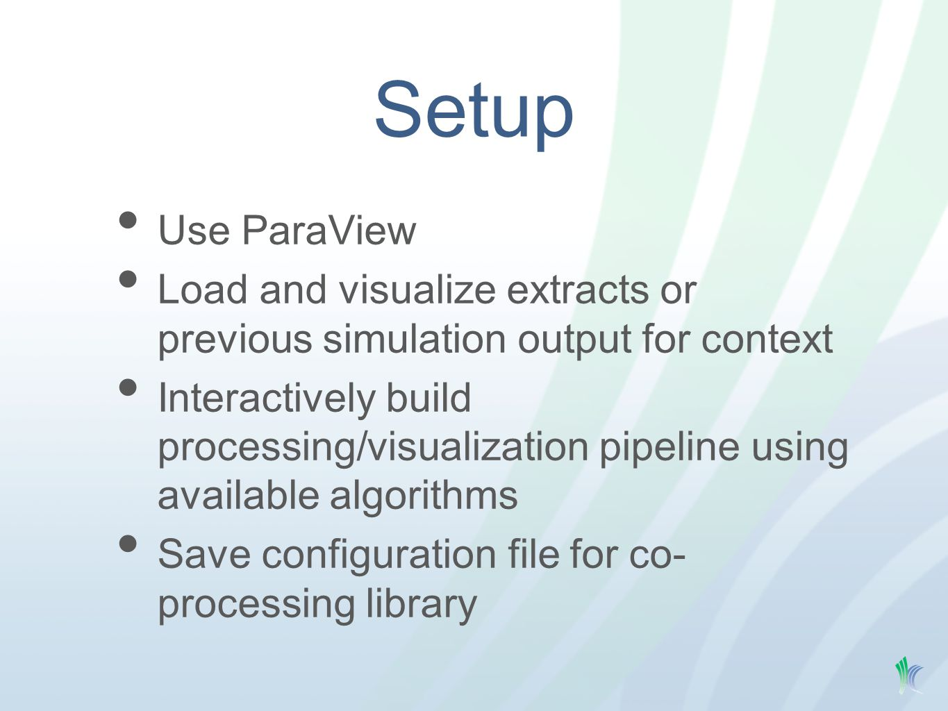 Setup Use ParaView Load and visualize extracts or previous simulation output for context Interactively build processing/visualization pipeline using available algorithms Save configuration file for co- processing library