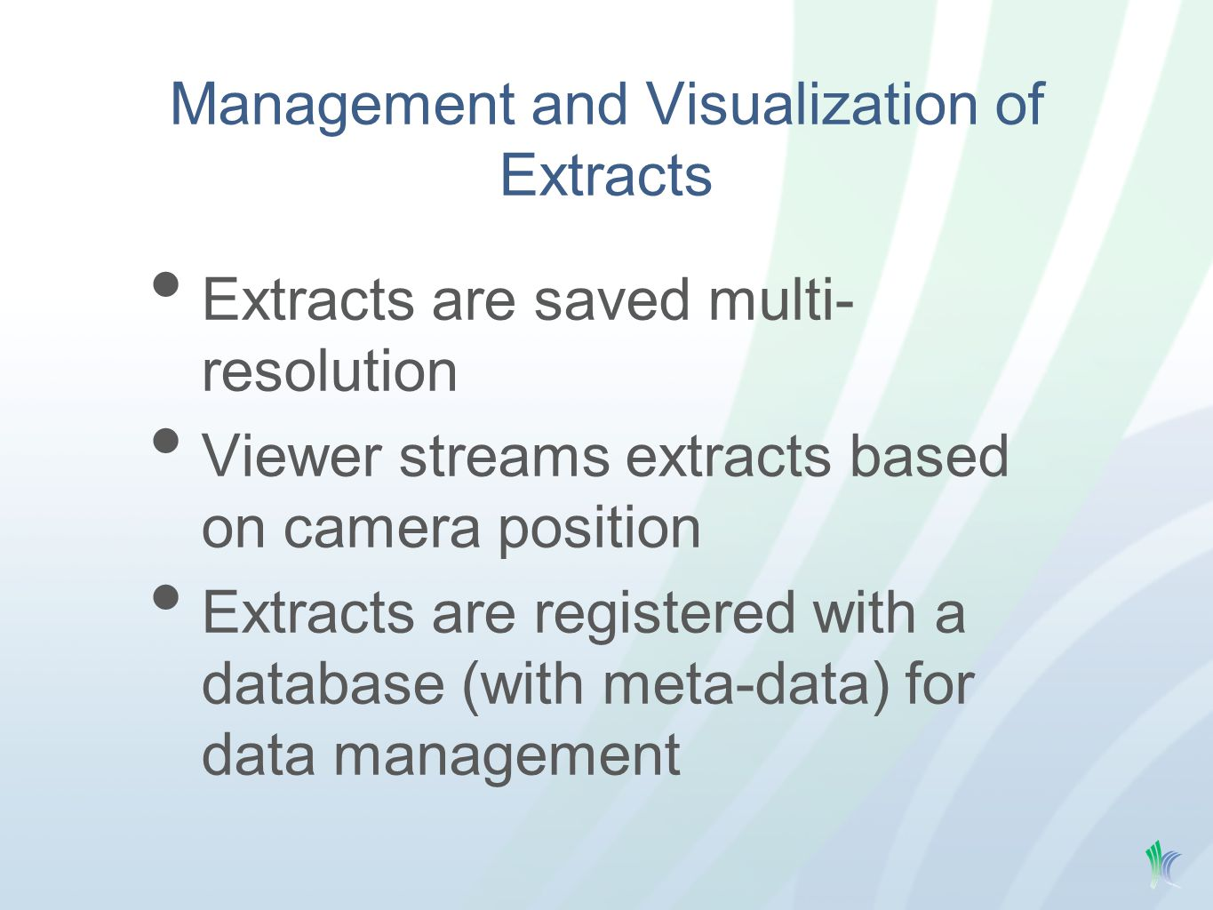 Management and Visualization of Extracts Extracts are saved multi- resolution Viewer streams extracts based on camera position Extracts are registered with a database (with meta-data) for data management