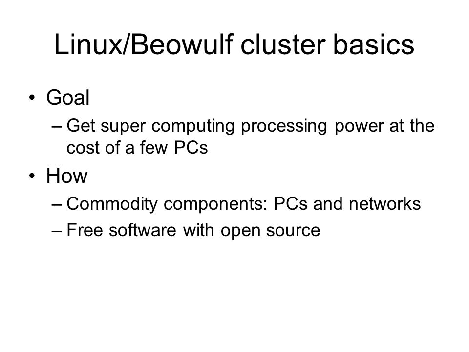 Linux/Beowulf cluster basics Goal –Get super computing processing power at the cost of a few PCs How –Commodity components: PCs and networks –Free sof