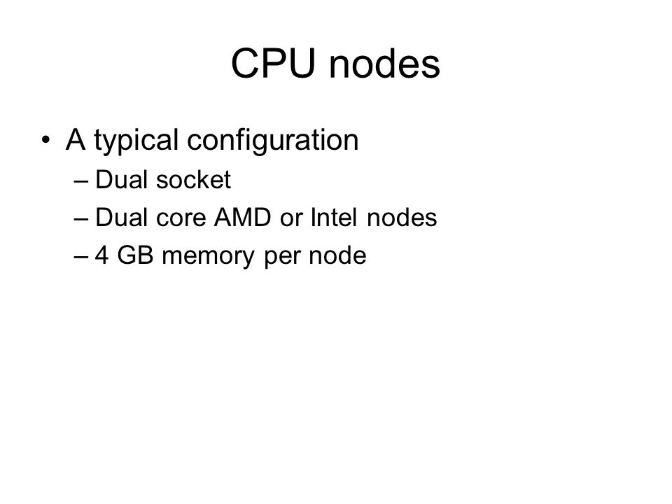 CPU nodes A typical configuration –Dual socket –Dual core AMD or Intel nodes –4 GB memory per node