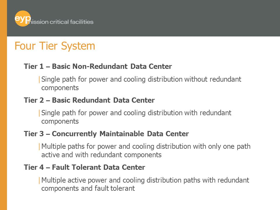 Four Tier System Tier 1 – Basic Non-Redundant Data Center |Single path for power and cooling distribution without redundant components Tier 2 – Basic