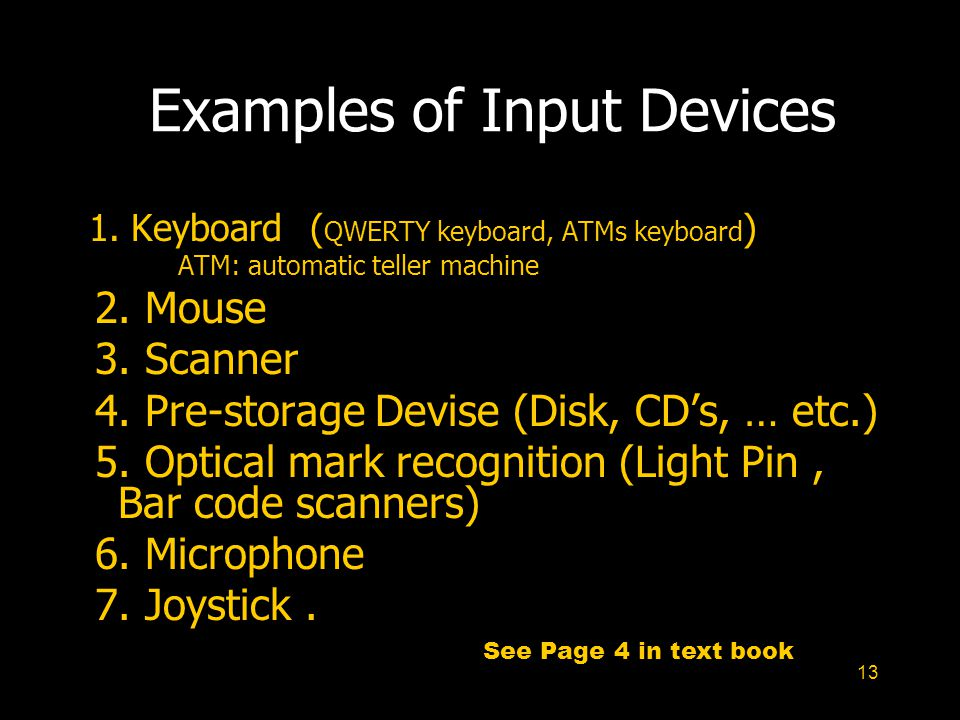 13 Examples of Input Devices 1. Keyboard ( QWERTY keyboard, ATMs keyboard ) ATM: automatic teller machine 2. Mouse 3. Scanner 4. Pre-storage Devise (D