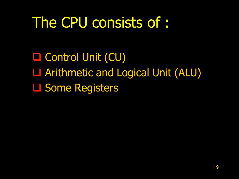 19 The CPU consists of :  Control Unit (CU)  Arithmetic and Logical Unit (ALU)  Some Registers