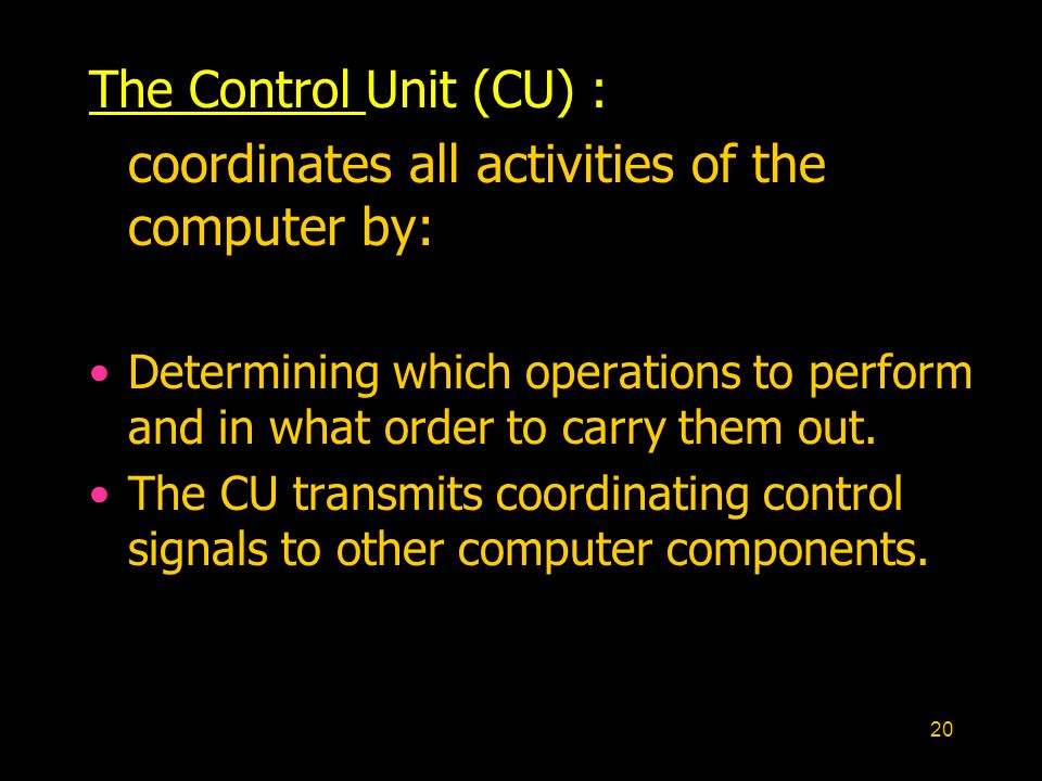 20 The Control Unit (CU) : coordinates all activities of the computer by: Determining which operations to perform and in what order to carry them out.