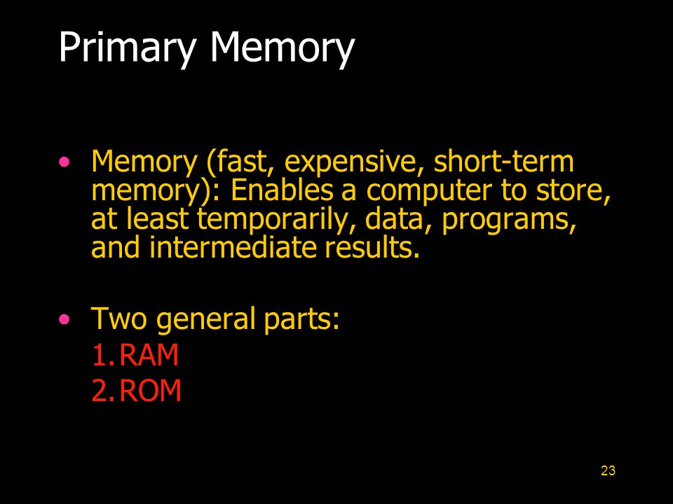 23 Primary Memory Memory (fast, expensive, short-term memory): Enables a computer to store, at least temporarily, data, programs, and intermediate res