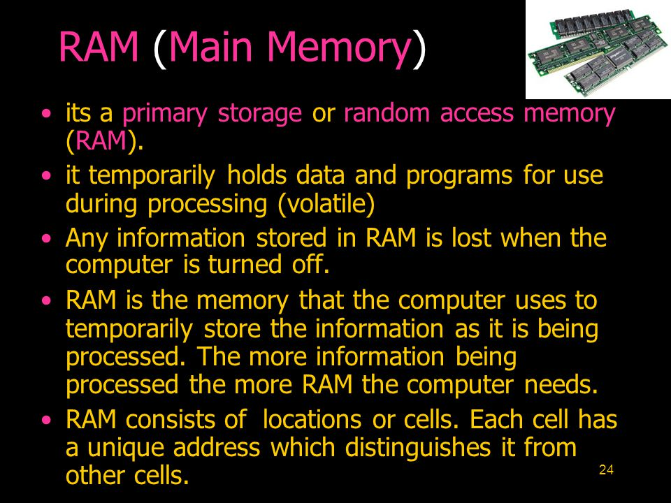 24 RAM (Main Memory) its a primary storage or random access memory (RAM). it temporarily holds data and programs for use during processing (volatile)