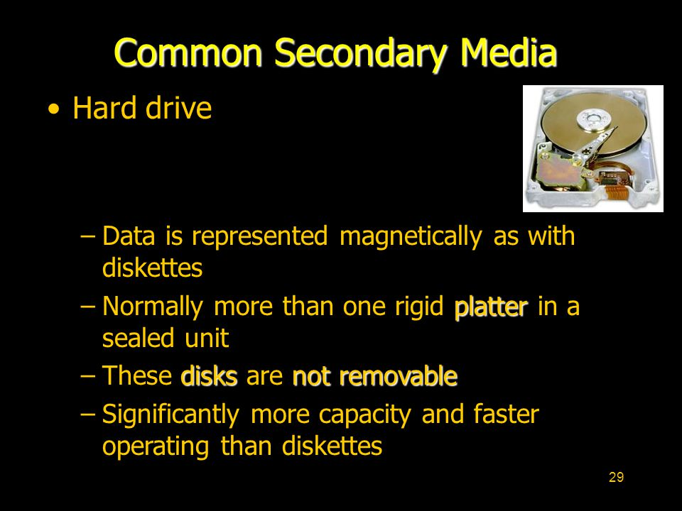 29 Common Secondary Media Hard drive –Data is represented magnetically as with diskettes platter –Normally more than one rigid platter in a sealed unit disksnot removable –These disks are not removable –Significantly more capacity and faster operating than diskettes