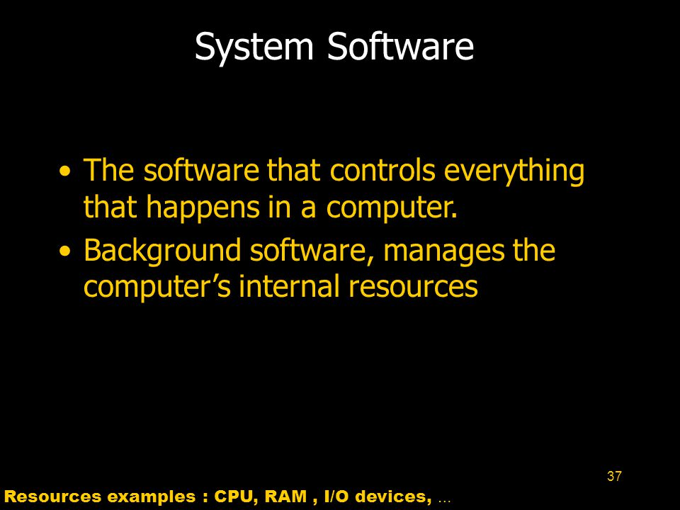 37 System Software The software that controls everything that happens in a computer. Background software, manages the computer's internal resources Re
