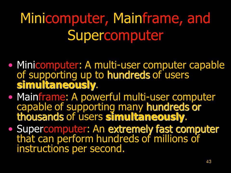 43 Minicomputer, Mainframe, and Supercomputer hundreds simultaneouslyMinicomputer: A multi-user computer capable of supporting up to hundreds of users simultaneously.