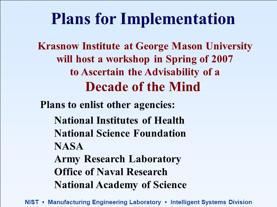 NIST Manufacturing Engineering Laboratory Intelligent Systems Division Krasnow Institute at George Mason University will host a workshop in Spring of 2007 to Ascertain the Advisability of a Decade of the Mind Plans for Implementation Plans to enlist other agencies: National Institutes of Health National Science Foundation NASA Army Research Laboratory Office of Naval Research National Academy of Science
