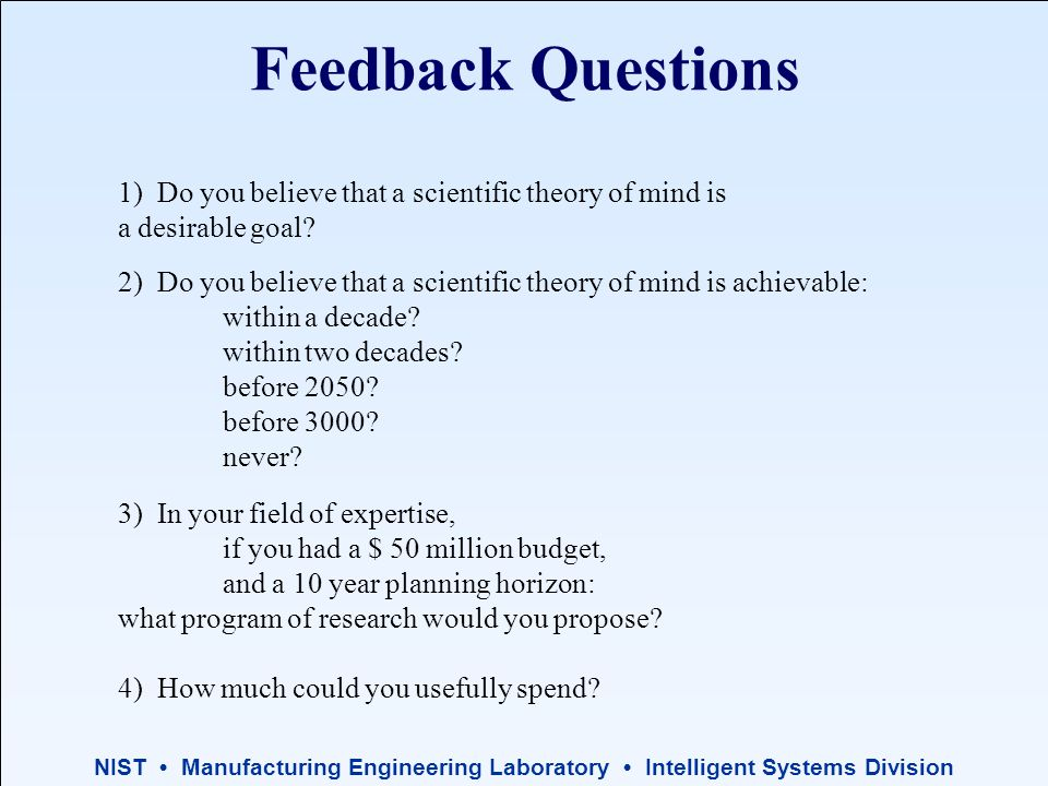 NIST Manufacturing Engineering Laboratory Intelligent Systems Division Feedback Questions 2) Do you believe that a scientific theory of mind is achievable: within a decade.