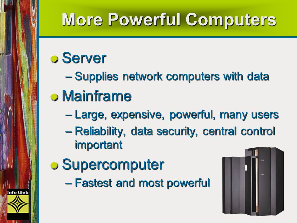 15 More Powerful Computers Server –Supplies network computers with data Mainframe –Large, expensive, powerful, many users –Reliability, data security, central control important Supercomputer –Fastest and most powerful