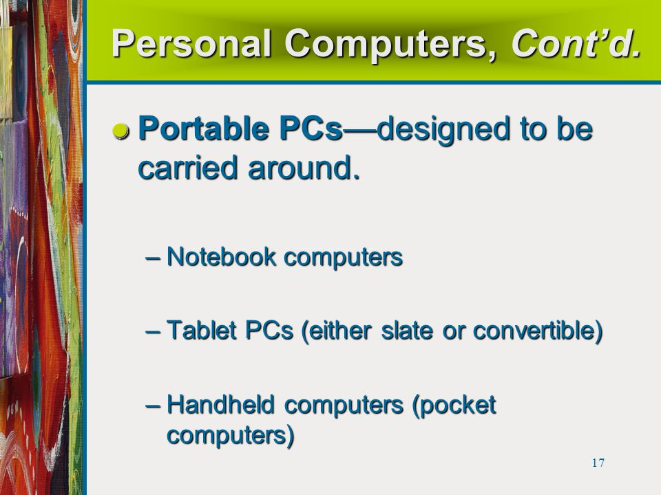 17 Personal Computers, Cont'd. Portable PCs—designed to be carried around.
