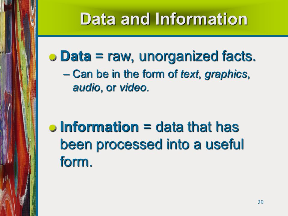 30 Data and Information Data = raw, unorganized facts.