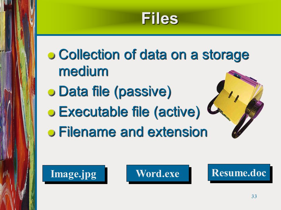 33 Files Collection of data on a storage medium Data file (passive) Executable file (active) Filename and extension Resume.doc Word.exe Image.jpg