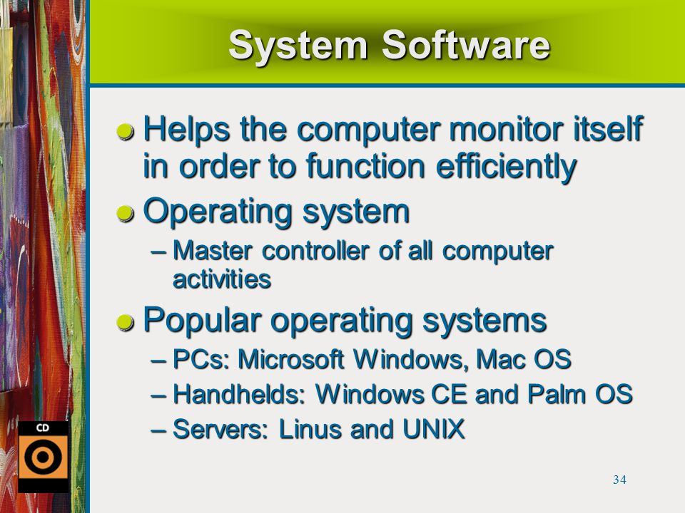 34 System Software Helps the computer monitor itself in order to function efficiently Operating system –Master controller of all computer activities Popular operating systems –PCs: Microsoft Windows, Mac OS –Handhelds: Windows CE and Palm OS –Servers: Linus and UNIX
