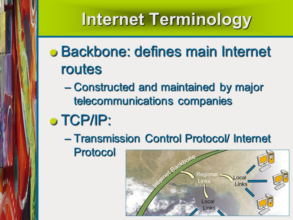 38 Internet Terminology Backbone: defines main Internet routes –Constructed and maintained by major telecommunications companies TCP/IP: –Transmission Control Protocol/ Internet Protocol