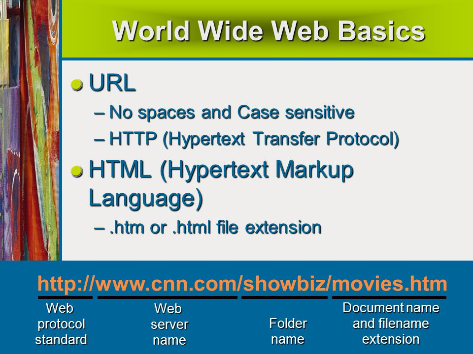 45 World Wide Web Basics URL –No spaces and Case sensitive –HTTP (Hypertext Transfer Protocol) HTML (Hypertext Markup Language) –.htm or.html file extension Document name and filename extensionFoldername Webservername Webprotocolstandard http://www.cnn.com/showbiz/movies.htm