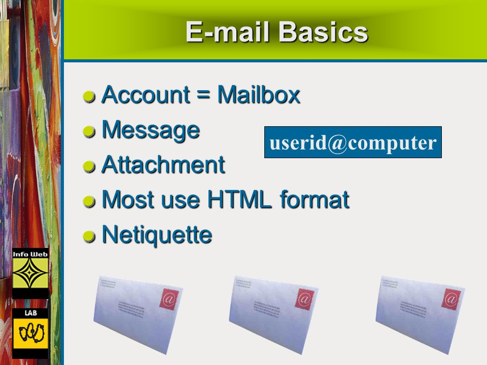 48 E-mail Basics Account = Mailbox MessageAttachment Most use HTML format Netiquette userid@computer