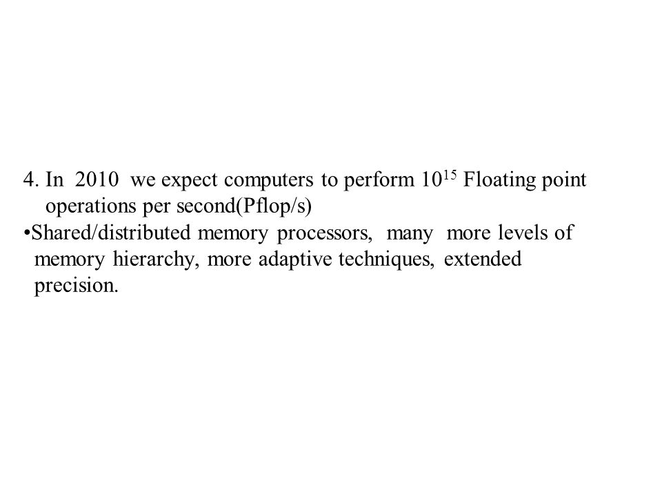 4. In 2010 we expect computers to perform 10 15 Floating point operations per second(Pflop/s) Shared/distributed memory processors, many more levels o