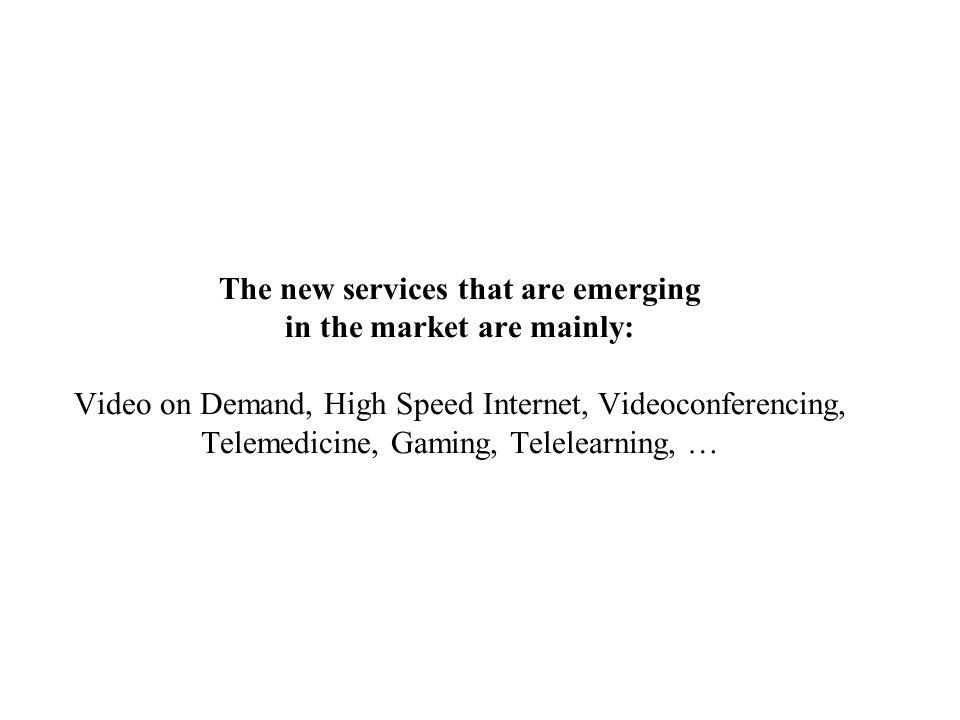 The new services that are emerging in the market are mainly: Video on Demand, High Speed Internet, Videoconferencing, Telemedicine, Gaming, Telelearning, …