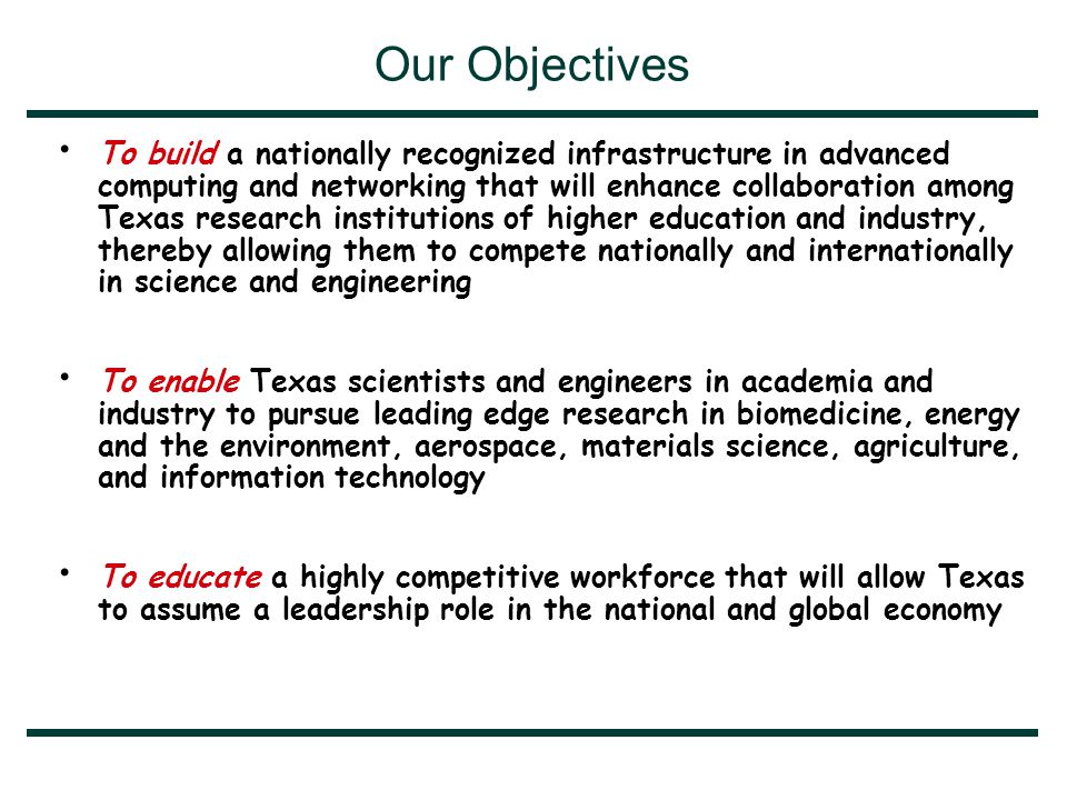 Our Objectives To build a nationally recognized infrastructure in advanced computing and networking that will enhance collaboration among Texas research institutions of higher education and industry, thereby allowing them to compete nationally and internationally in science and engineering To enable Texas scientists and engineers in academia and industry to pursue leading edge research in biomedicine, energy and the environment, aerospace, materials science, agriculture, and information technology To educate a highly competitive workforce that will allow Texas to assume a leadership role in the national and global economy