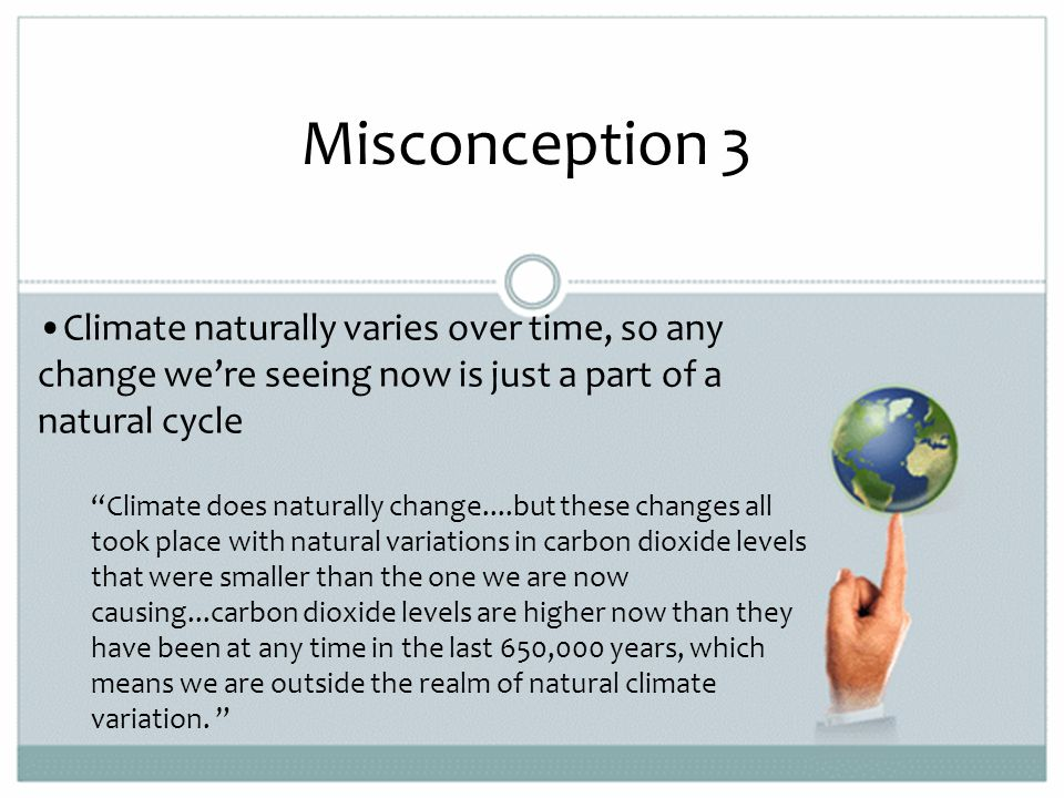 Misconception 3 Climate naturally varies over time, so any change we're seeing now is just a part of a natural cycle Climate does naturally change....but these changes all took place with natural variations in carbon dioxide levels that were smaller than the one we are now causing...carbon dioxide levels are higher now than they have been at any time in the last 650,000 years, which means we are outside the realm of natural climate variation.