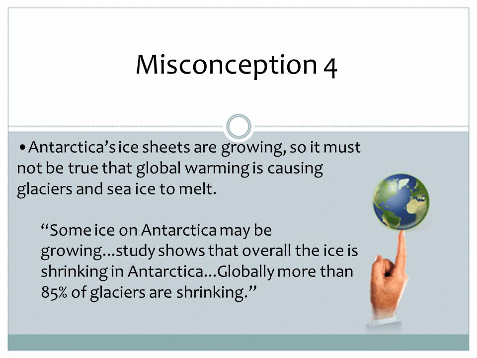Misconception 4 Antarctica's ice sheets are growing, so it must not be true that global warming is causing glaciers and sea ice to melt.