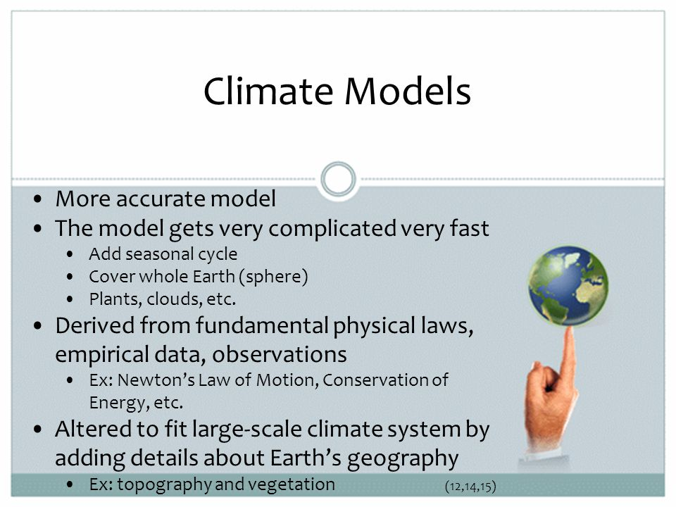 Climate Models More accurate model The model gets very complicated very fast Add seasonal cycle Cover whole Earth (sphere) Plants, clouds, etc.