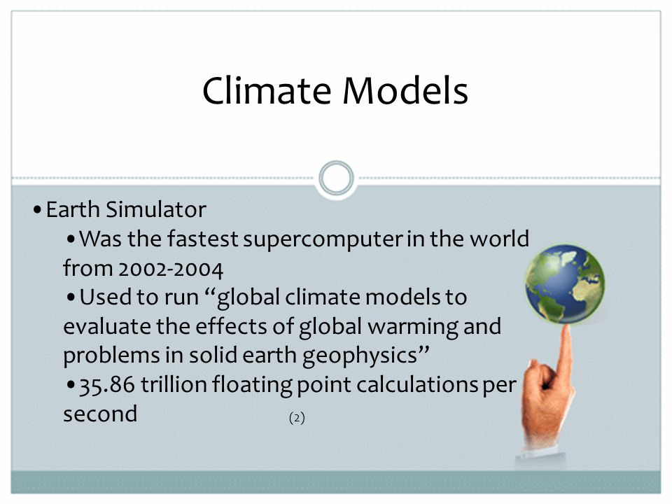 Earth Simulator Was the fastest supercomputer in the world from 2002-2004 Used to run global climate models to evaluate the effects of global warming and problems in solid earth geophysics 35.86 trillion floating point calculations per second (2)