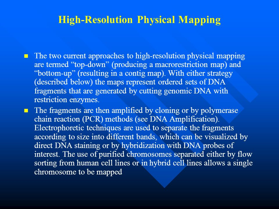 High-Resolution Physical Mapping The two current approaches to high-resolution physical mapping are termed top-down (producing a macrorestriction map) and bottom-up (resulting in a contig map).