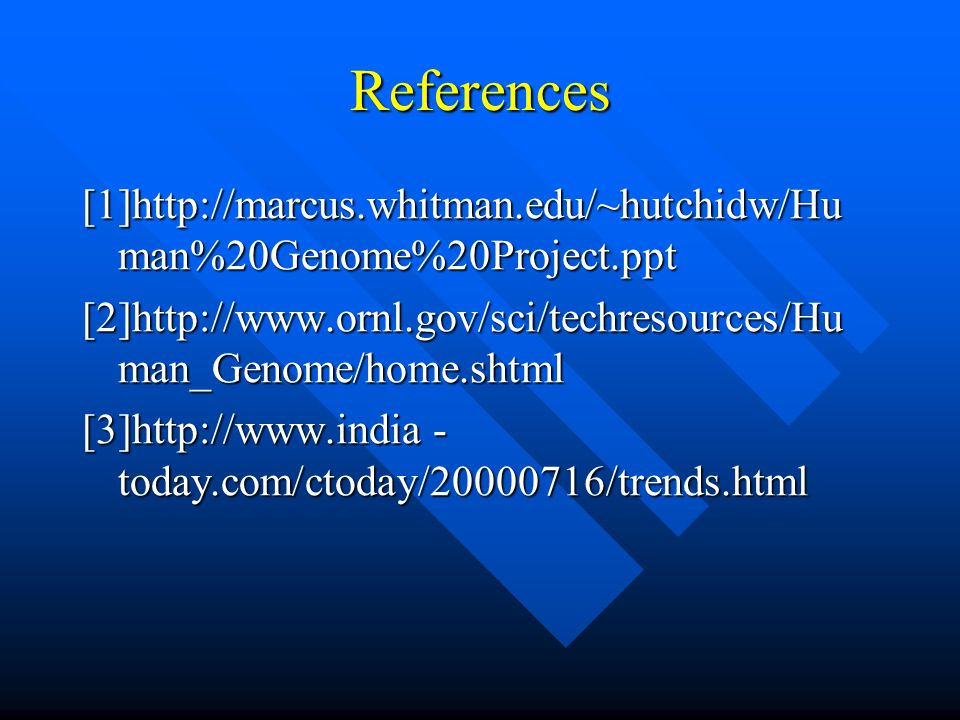 References [1]http://marcus.whitman.edu/~hutchidw/Hu man%20Genome%20Project.ppt [2]http://www.ornl.gov/sci/techresources/Hu man_Genome/home.shtml [3]http://www.india - today.com/ctoday/20000716/trends.html