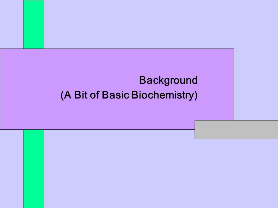 *** Background (A Bit of Basic Biochemistry)