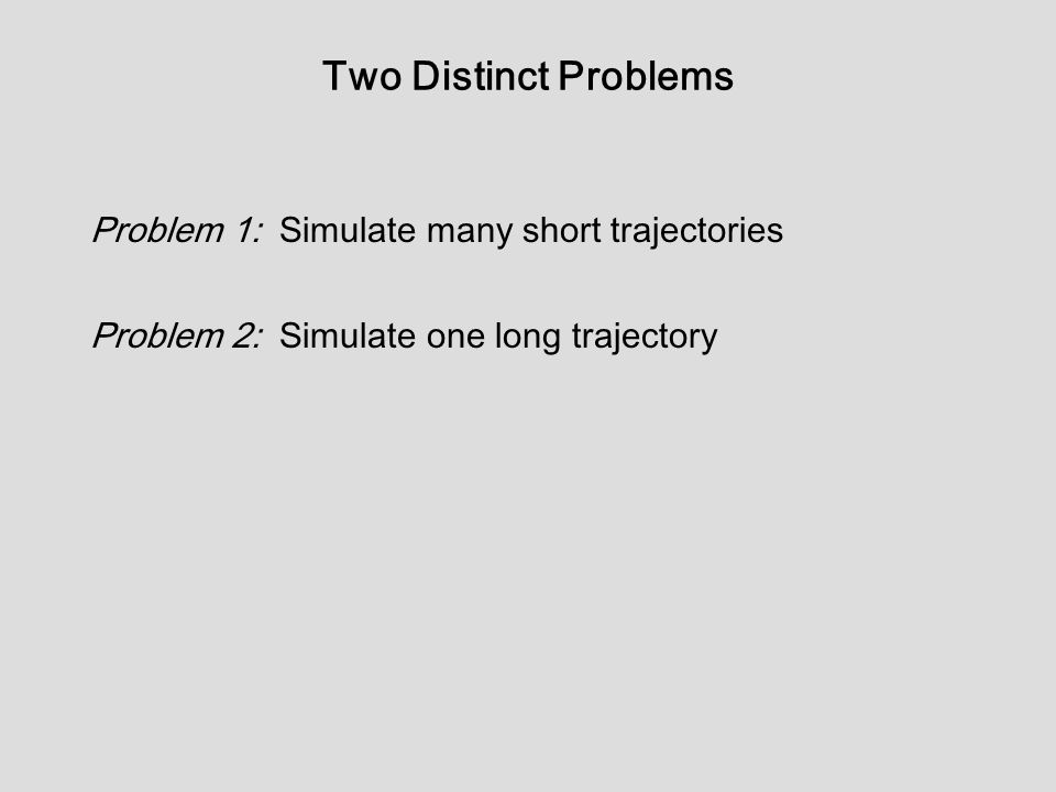 Two Distinct Problems Problem 1: Simulate many short trajectories Problem 2: Simulate one long trajectory