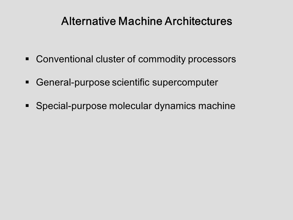 Alternative Machine Architectures  Conventional cluster of commodity processors  General-purpose scientific supercomputer  Special-purpose molecular dynamics machine