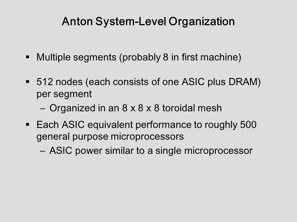 Anton System-Level Organization  Multiple segments (probably 8 in first machine)  512 nodes (each consists of one ASIC plus DRAM) per segment –Organized in an 8 x 8 x 8 toroidal mesh  Each ASIC equivalent performance to roughly 500 general purpose microprocessors –ASIC power similar to a single microprocessor