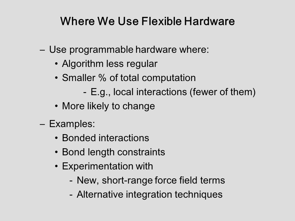 Where We Use Flexible Hardware –Use programmable hardware where: Algorithm less regular Smaller % of total computation -E.g., local interactions (fewer of them) More likely to change –Examples: Bonded interactions Bond length constraints Experimentation with -New, short-range force field terms -Alternative integration techniques