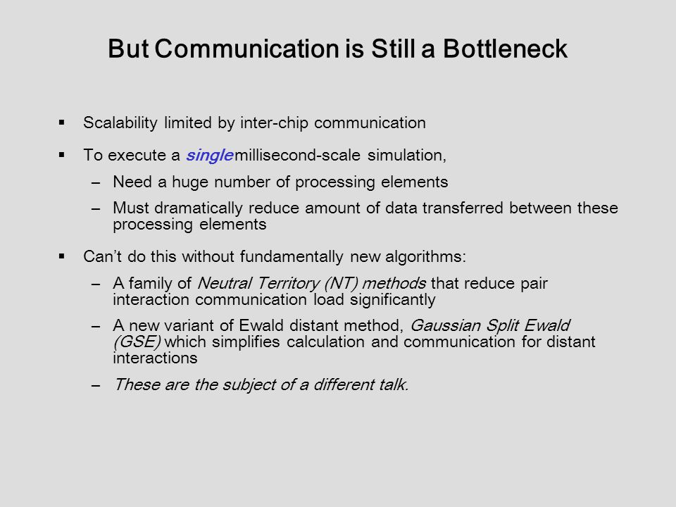 But Communication is Still a Bottleneck  Scalability limited by inter-chip communication  To execute a single millisecond-scale simulation, –Need a huge number of processing elements –Must dramatically reduce amount of data transferred between these processing elements  Can't do this without fundamentally new algorithms: –A family of Neutral Territory (NT) methods that reduce pair interaction communication load significantly –A new variant of Ewald distant method, Gaussian Split Ewald (GSE) which simplifies calculation and communication for distant interactions –These are the subject of a different talk.
