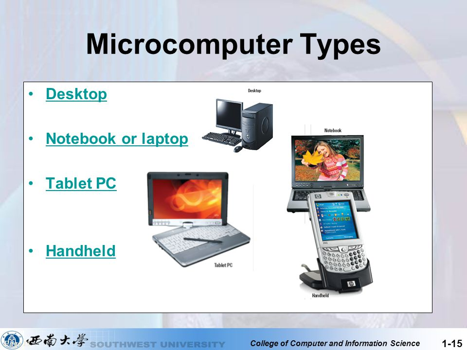College of Computer and Information Science 1-15 Microcomputer Types Desktop Notebook or laptop Tablet PC Handheld Page 11