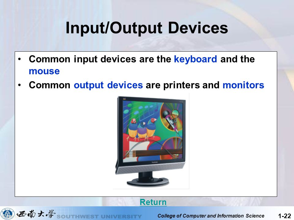 College of Computer and Information Science 1-22 Input/Output Devices Common input devices are the keyboard and the mouse Common output devices are pr