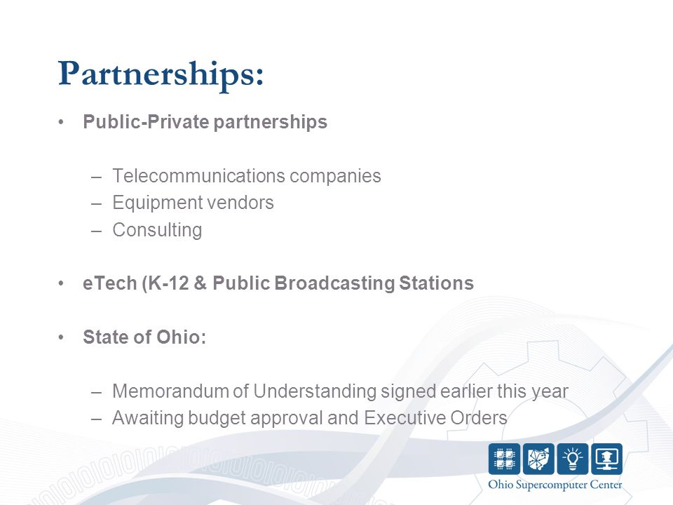 Partnerships: Public-Private partnerships –Telecommunications companies –Equipment vendors –Consulting eTech (K-12 & Public Broadcasting Stations State of Ohio: –Memorandum of Understanding signed earlier this year –Awaiting budget approval and Executive Orders