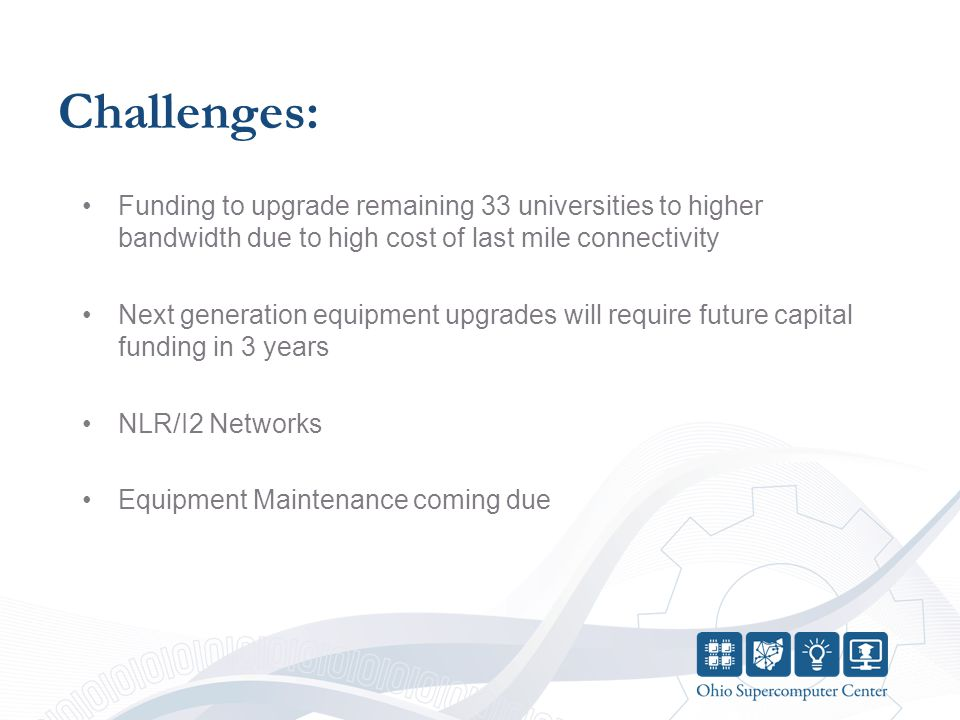 Challenges: Funding to upgrade remaining 33 universities to higher bandwidth due to high cost of last mile connectivity Next generation equipment upgrades will require future capital funding in 3 years NLR/I2 Networks Equipment Maintenance coming due