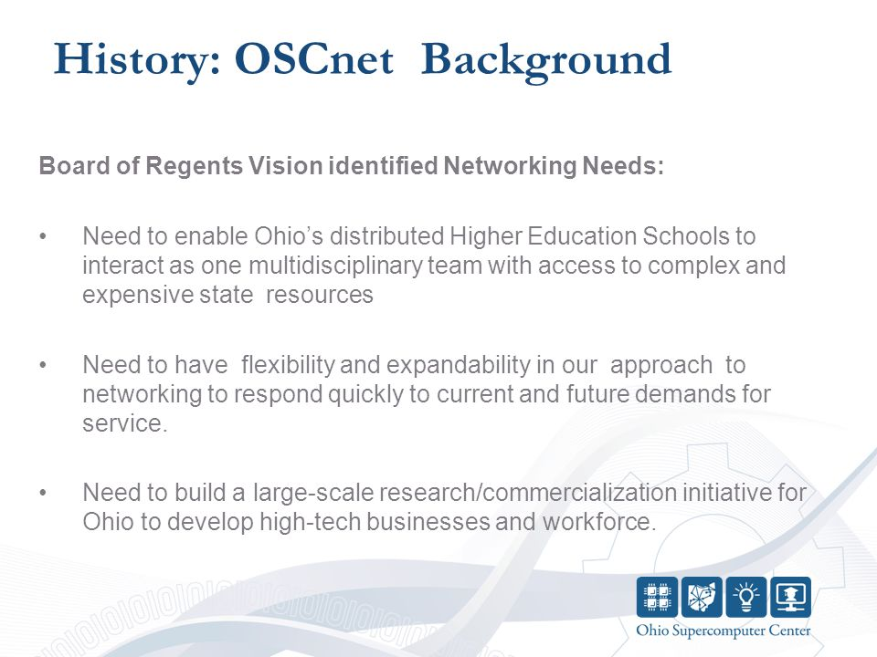 History: OSCnet Background Board of Regents Vision identified Networking Needs: Need to enable Ohio's distributed Higher Education Schools to interact as one multidisciplinary team with access to complex and expensive state resources Need to have flexibility and expandability in our approach to networking to respond quickly to current and future demands for service.