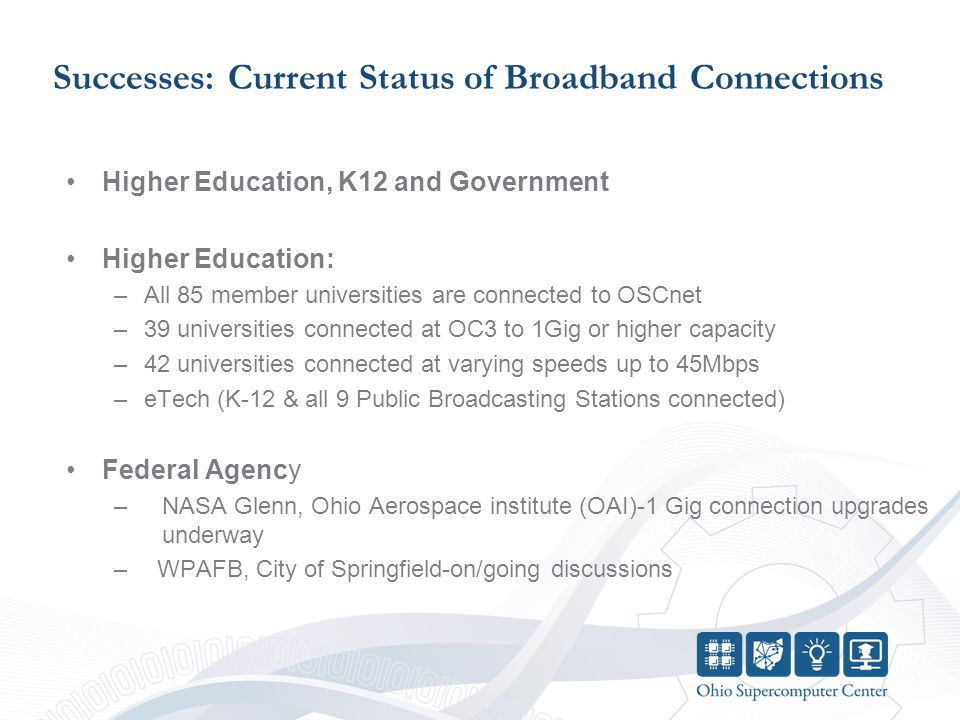 Successes: Current Status of Broadband Connections Higher Education, K12 and Government Higher Education: –All 85 member universities are connected to OSCnet –39 universities connected at OC3 to 1Gig or higher capacity –42 universities connected at varying speeds up to 45Mbps –eTech (K-12 & all 9 Public Broadcasting Stations connected) Federal Agency –NASA Glenn, Ohio Aerospace institute (OAI)-1 Gig connection upgrades underway – WPAFB, City of Springfield-on/going discussions