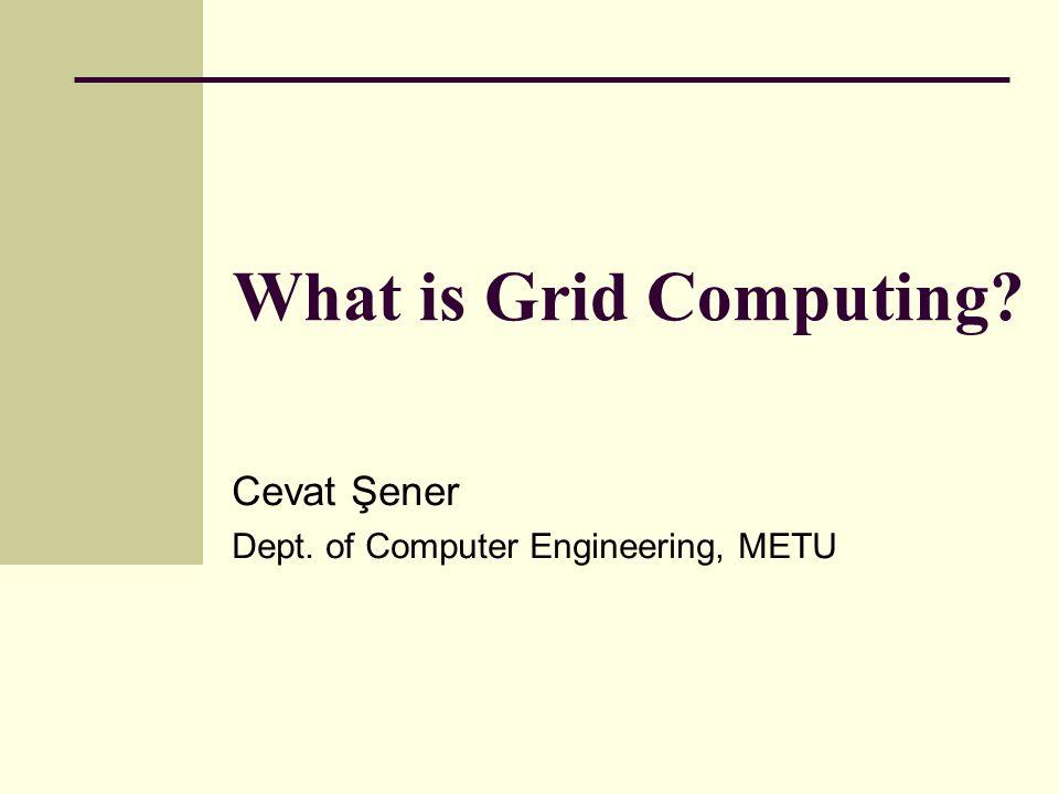 What is Grid Computing Cevat Şener Dept. of Computer Engineering, METU