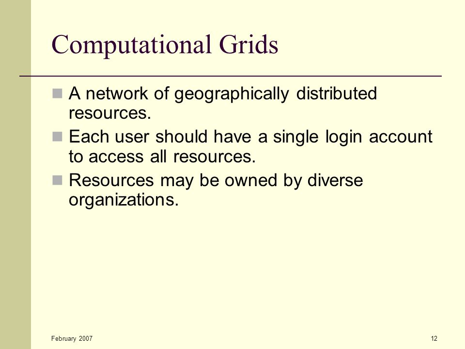 February 200712 Computational Grids A network of geographically distributed resources. Each user should have a single login account to access all reso