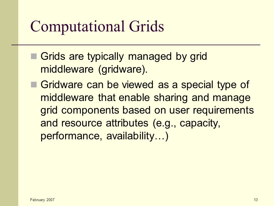 February 200713 Computational Grids Grids are typically managed by grid middleware (gridware).